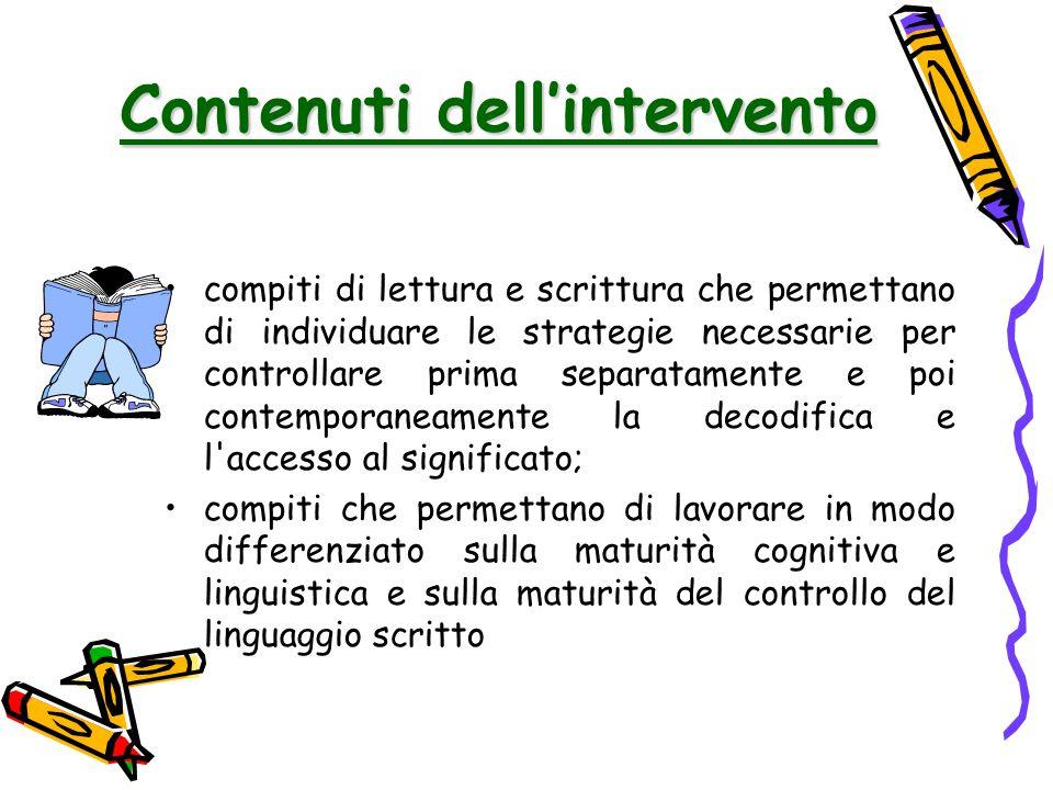 compiti di lettura e scrittura che permettano di individuare le strategie necessarie per controllare prima separatamente e poi contemporaneamente la decodifica e l accesso al significato; compiti che permettano di lavorare in modo differenziato sulla maturità cognitiva e linguistica e sulla maturità del controllo del linguaggio scritto Contenuti dell'intervento