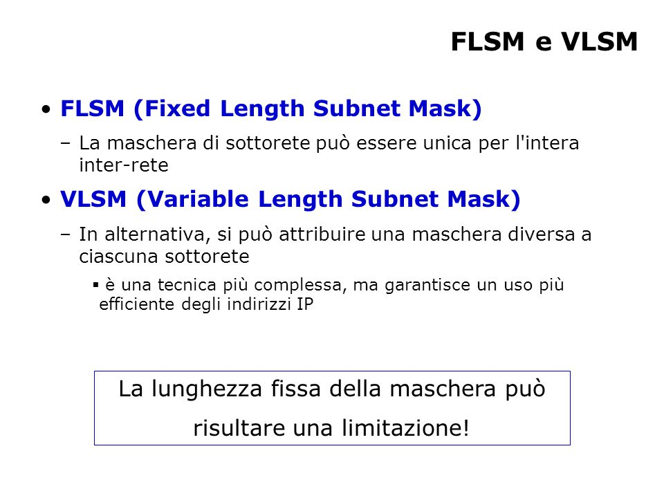 FLSM e VLSM FLSM (Fixed Length Subnet Mask) –La maschera di sottorete può essere unica per l'intera inter-rete VLSM (Variable Length Subnet Mask) –In