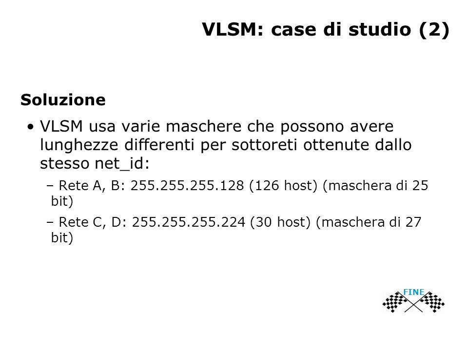 VLSM: case di studio (2) Soluzione VLSM usa varie maschere che possono avere lunghezze differenti per sottoreti ottenute dallo stesso net_id: – Rete A, B: 255.255.255.128 (126 host) (maschera di 25 bit) – Rete C, D: 255.255.255.224 (30 host) (maschera di 27 bit) FINE