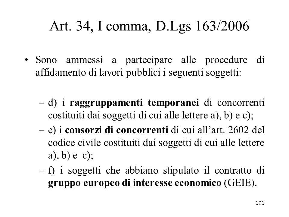 101 Art. 34, I comma, D.Lgs 163/2006 Sono ammessi a partecipare alle procedure di affidamento di lavori pubblici i seguenti soggetti: –d) i raggruppam