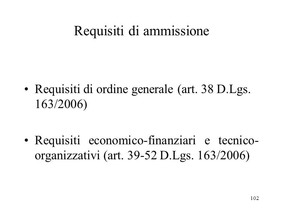 102 Requisiti di ammissione Requisiti di ordine generale (art. 38 D.Lgs. 163/2006) Requisiti economico-finanziari e tecnico- organizzativi (art. 39-52