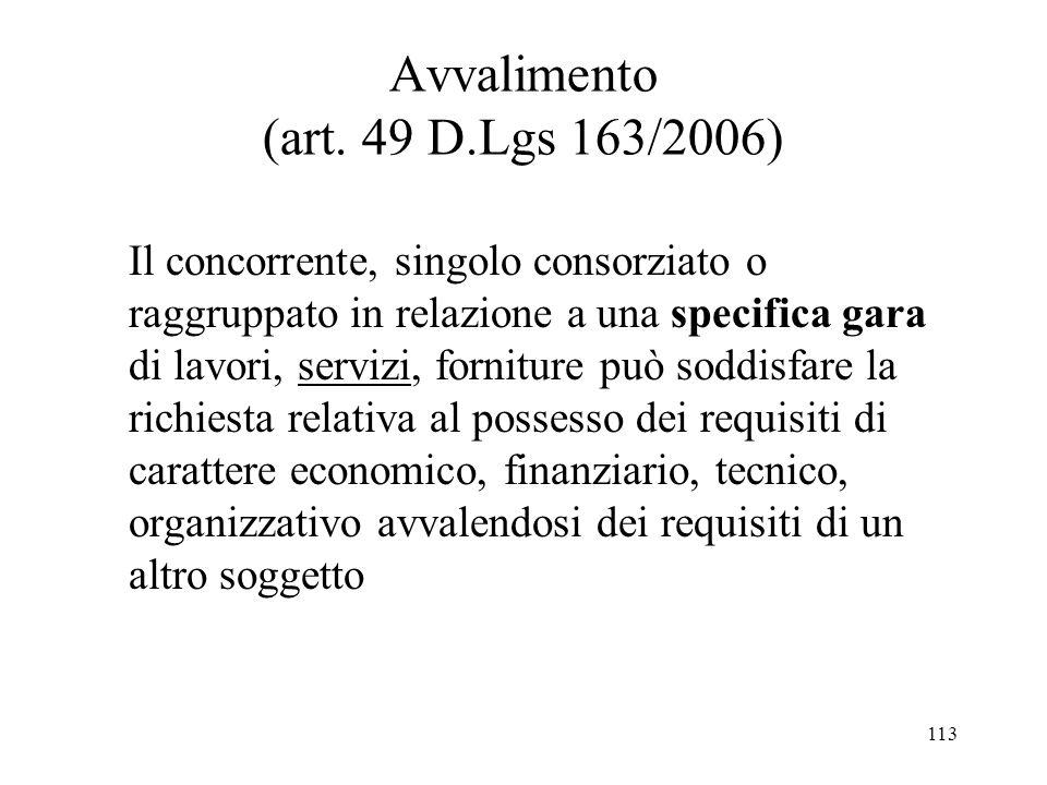 113 Avvalimento (art. 49 D.Lgs 163/2006) Il concorrente, singolo consorziato o raggruppato in relazione a una specifica gara di lavori, servizi, forni