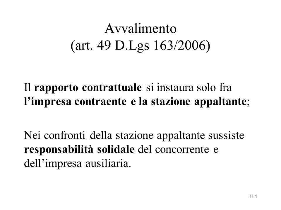 114 Avvalimento (art. 49 D.Lgs 163/2006) Il rapporto contrattuale si instaura solo fra l'impresa contraente e la stazione appaltante; Nei confronti de