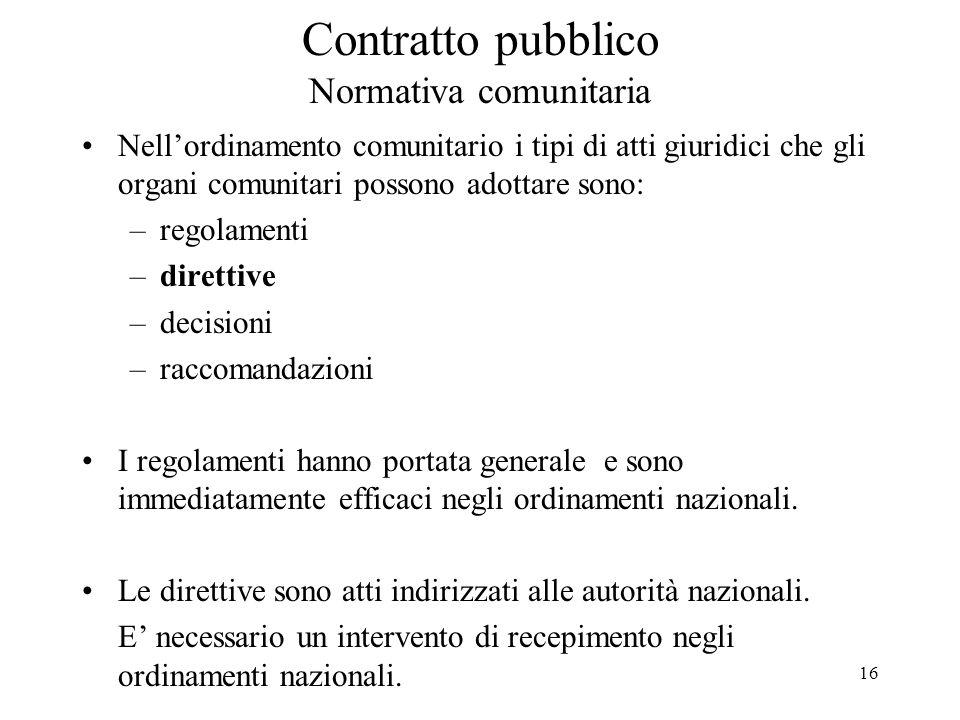 16 Contratto pubblico Normativa comunitaria Nell'ordinamento comunitario i tipi di atti giuridici che gli organi comunitari possono adottare sono: –re