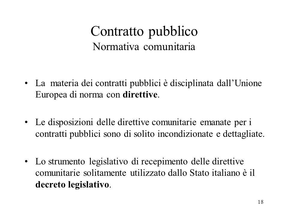 18 Contratto pubblico Normativa comunitaria La materia dei contratti pubblici è disciplinata dall'Unione Europea di norma con direttive. Le disposizio