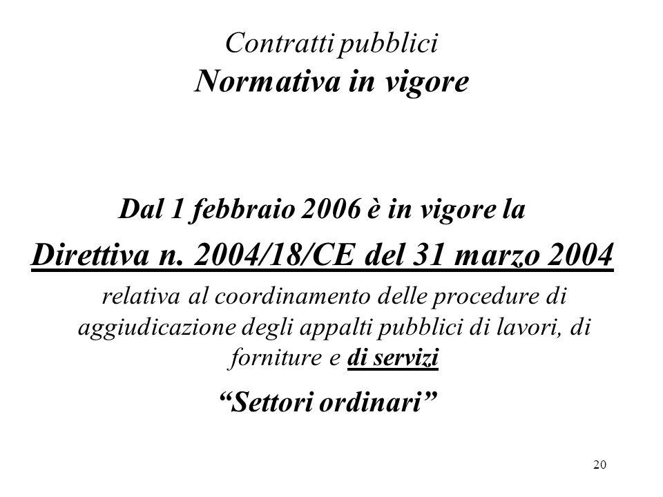 20 Contratti pubblici Normativa in vigore Dal 1 febbraio 2006 è in vigore la Direttiva n. 2004/18/CE del 31 marzo 2004 relativa al coordinamento delle