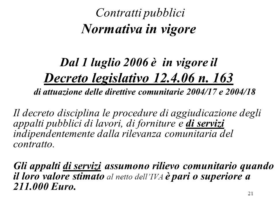 21 Contratti pubblici Normativa in vigore Dal 1 luglio 2006 è in vigore il Decreto legislativo 12.4.06 n. 163 di attuazione delle direttive comunitari