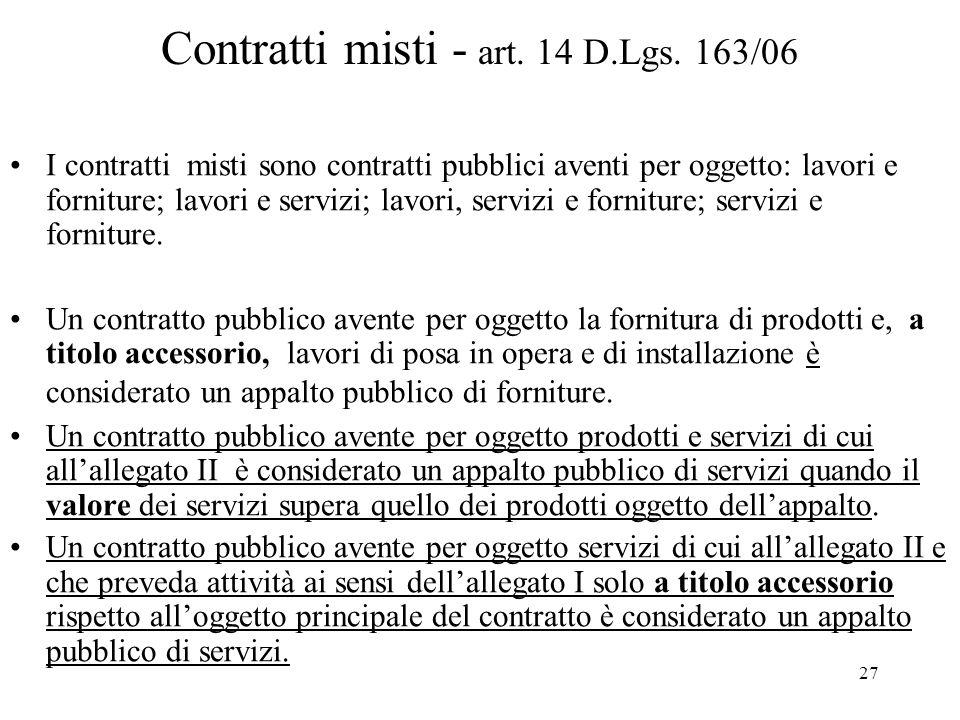 27 Contratti misti - art. 14 D.Lgs. 163/06 I contratti misti sono contratti pubblici aventi per oggetto: lavori e forniture; lavori e servizi; lavori,
