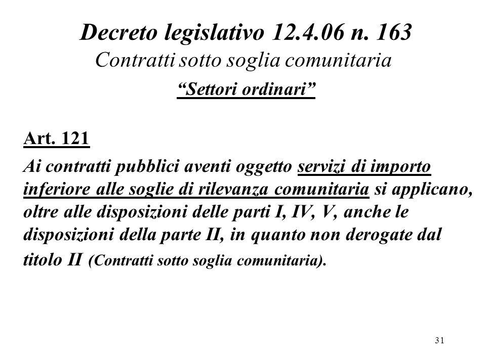 """31 Decreto legislativo 12.4.06 n. 163 Contratti sotto soglia comunitaria """"Settori ordinari"""" Art. 121 Ai contratti pubblici aventi oggetto servizi di i"""