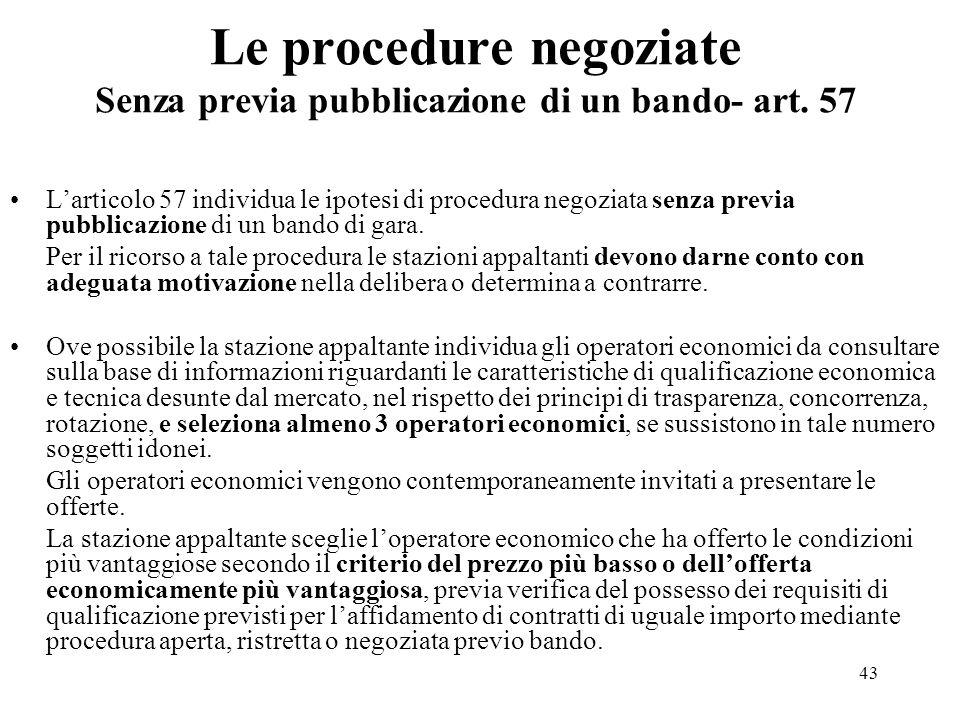 43 Le procedure negoziate Senza previa pubblicazione di un bando- art. 57 L'articolo 57 individua le ipotesi di procedura negoziata senza previa pubbl