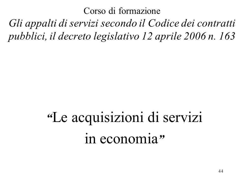 """44 Corso di formazione Gli appalti di servizi secondo il Codice dei contratti pubblici, il decreto legislativo 12 aprile 2006 n. 163 """" Le acquisizioni"""
