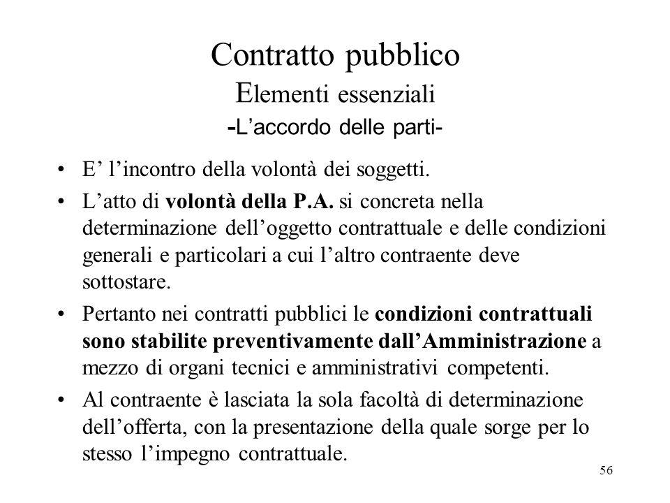 56 Contratto pubblico E lementi essenziali - L'accordo delle parti- E' l'incontro della volontà dei soggetti. L'atto di volontà della P.A. si concreta