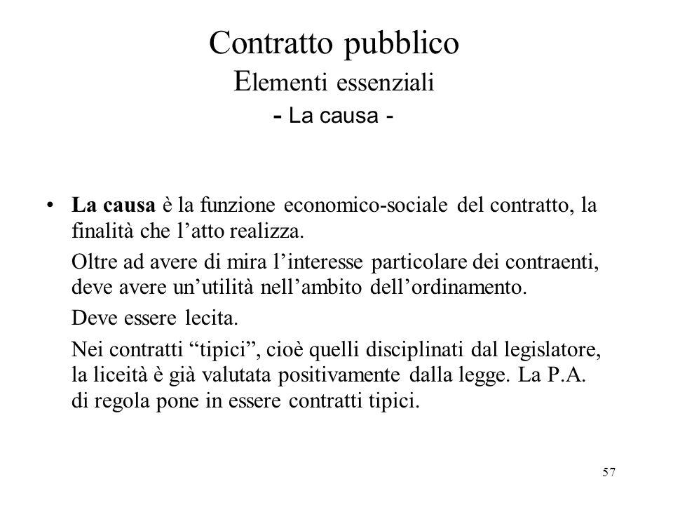57 Contratto pubblico E lementi essenziali - La causa - La causa è la funzione economico-sociale del contratto, la finalità che l'atto realizza. Oltre