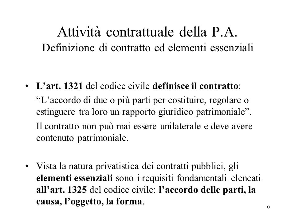 """6 Attività contrattuale della P.A. Definizione di contratto ed elementi essenziali L'art. 1321 del codice civile definisce il contratto: """"L'accordo di"""