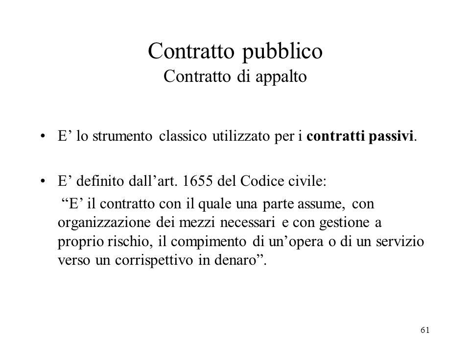 61 Contratto pubblico Contratto di appalto E' lo strumento classico utilizzato per i contratti passivi. E' definito dall'art. 1655 del Codice civile: