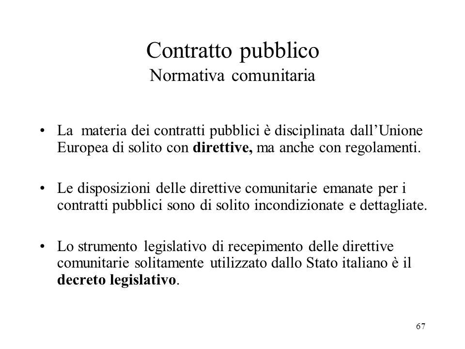 67 Contratto pubblico Normativa comunitaria La materia dei contratti pubblici è disciplinata dall'Unione Europea di solito con direttive, ma anche con