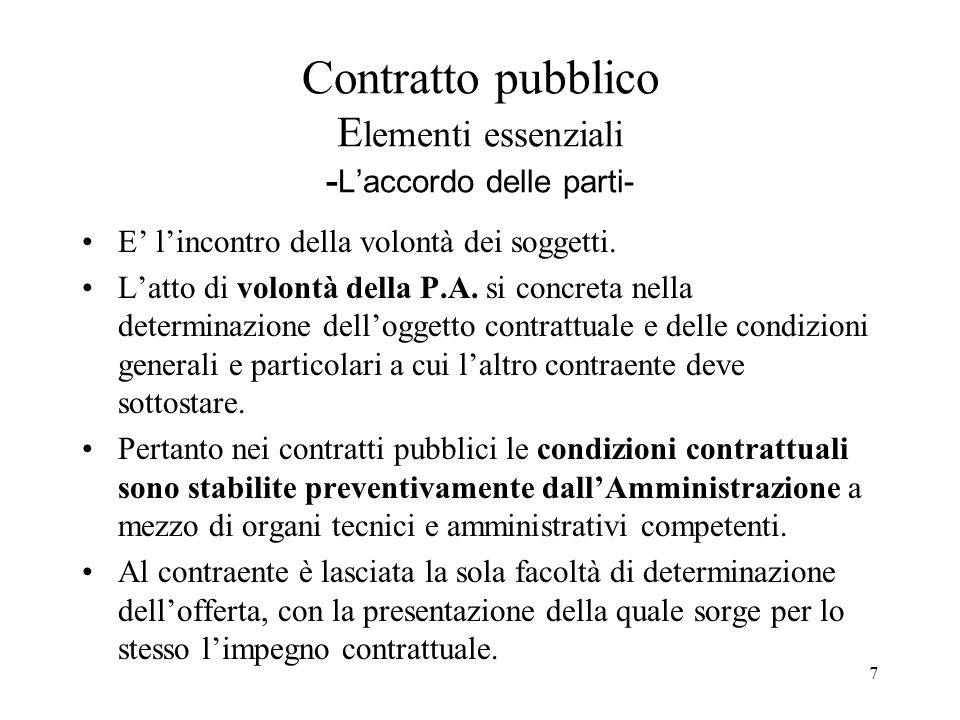 7 Contratto pubblico E lementi essenziali - L'accordo delle parti- E' l'incontro della volontà dei soggetti. L'atto di volontà della P.A. si concreta