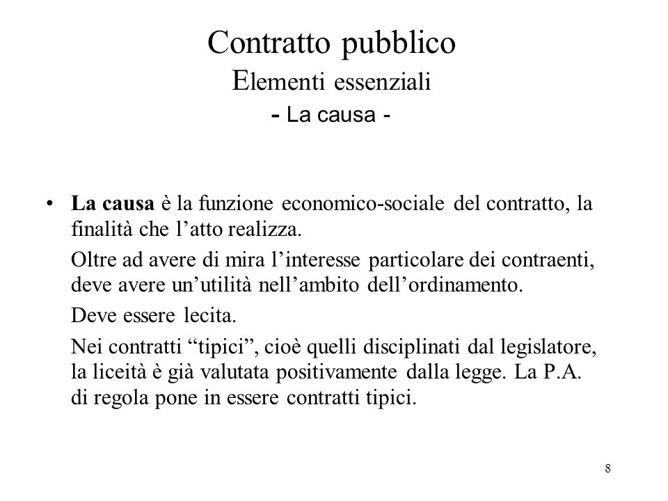 9 Contratto pubblico E lementi essenziali - l'oggetto - L'oggetto è la cosa, o più in generale il diritto, che il contratto trasferisce da una parte all'altra oppure la prestazione che una parte si obbliga ad eseguire a favore dell'altra.