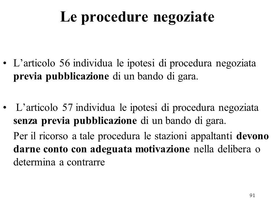 91 Le procedure negoziate L'articolo 56 individua le ipotesi di procedura negoziata previa pubblicazione di un bando di gara. L'articolo 57 individua