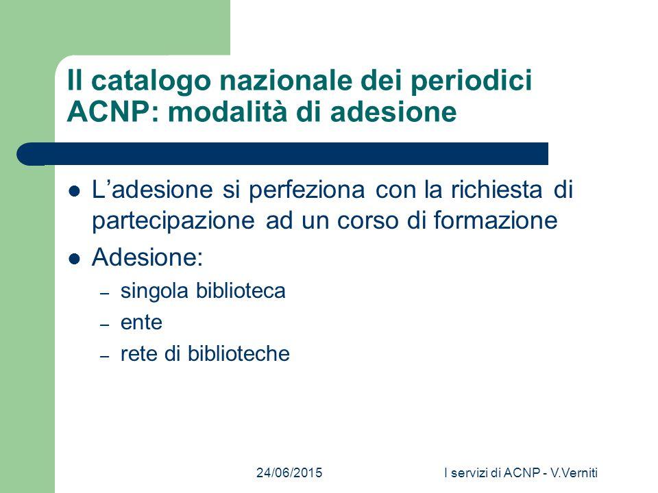 24/06/2015I servizi di ACNP - V.Verniti Il catalogo nazionale dei periodici ACNP: modalità di adesione L'adesione si perfeziona con la richiesta di partecipazione ad un corso di formazione Adesione: – singola biblioteca – ente – rete di biblioteche