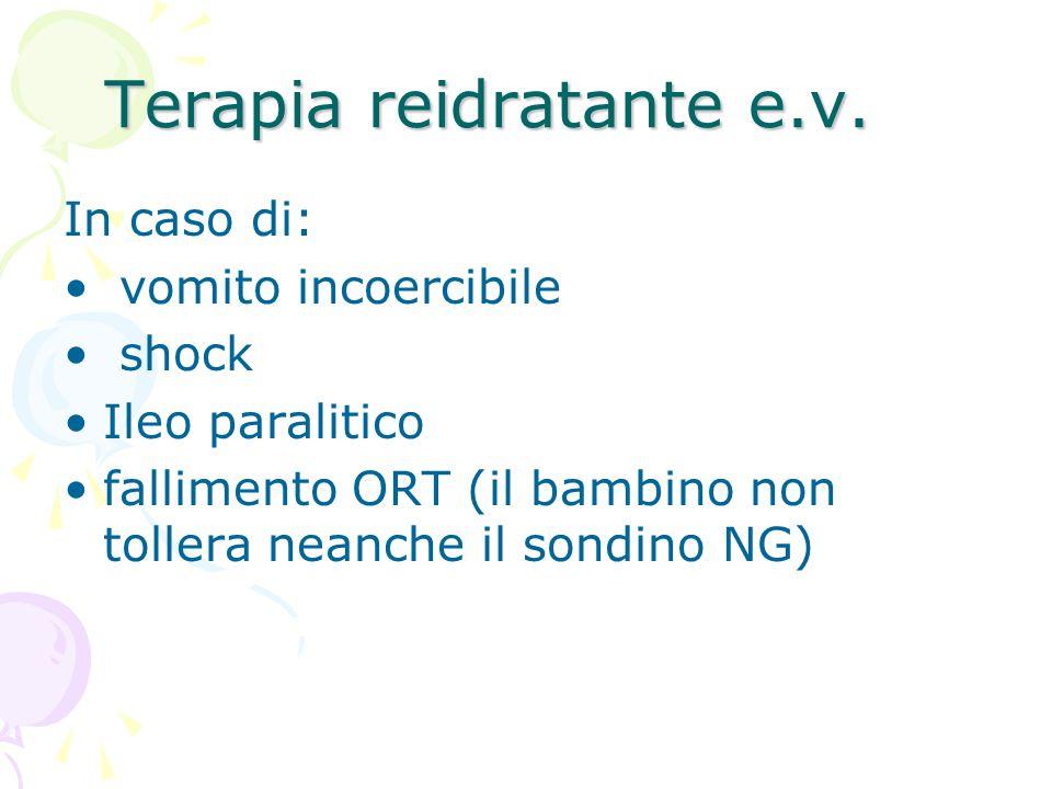 Terapia reidratante e.v. In caso di: vomito incoercibile shock Ileo paralitico fallimento ORT (il bambino non tollera neanche il sondino NG)