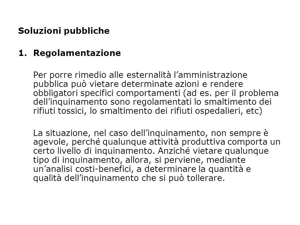 Soluzioni pubbliche 1.Regolamentazione Per porre rimedio alle esternalità l'amministrazione pubblica può vietare determinate azioni e rendere obbligat