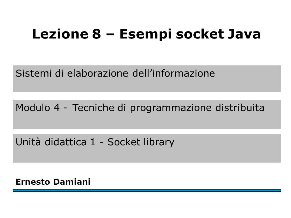 Sistemi di elaborazione dell'informazione Modulo 4 -Tecniche di programmazione distribuita Unità didattica 1 - Socket library Ernesto Damiani Lezione 8 – Esempi socket Java