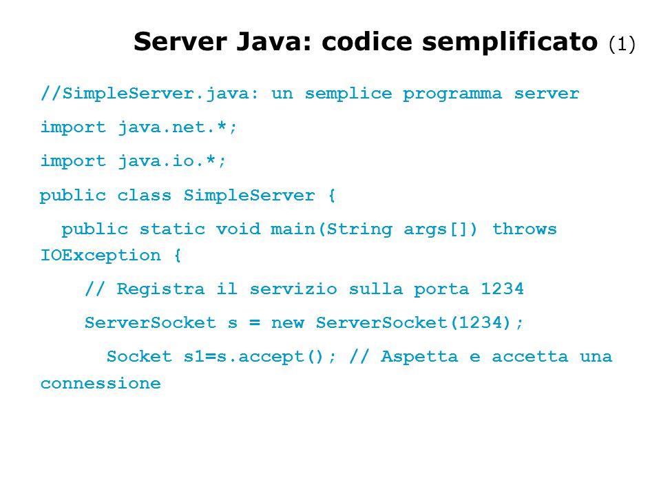 //SimpleServer.java: un semplice programma server import java.net.*; import java.io.*; public class SimpleServer { public static void main(String args[]) throws IOException { // Registra il servizio sulla porta 1234 ServerSocket s = new ServerSocket(1234); Socket s1=s.accept(); // Aspetta e accetta una connessione Server Java: codice semplificato (1)