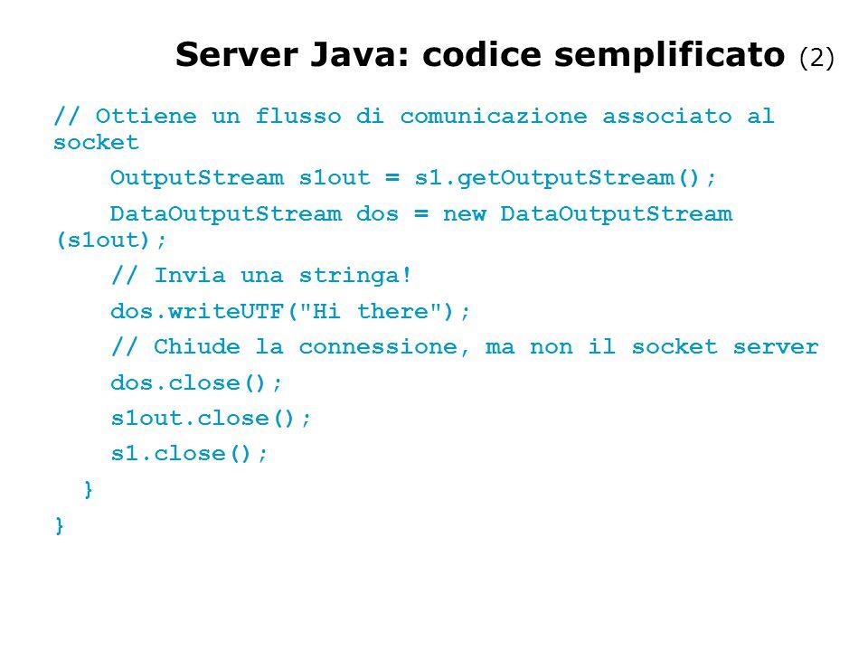// SimpleClient.java: un programma client semplice import java.net.*; import java.io.*; public class SimpleClient { public static void main(String args[]) throws IOException { // Apre la connessione a un server, alla porta 1234 Socket s1 = new Socket( myserver.unimi.it ,1234); // Ottiene un file handle dal socket e legge l'input Client Java: codice semplificato (1)