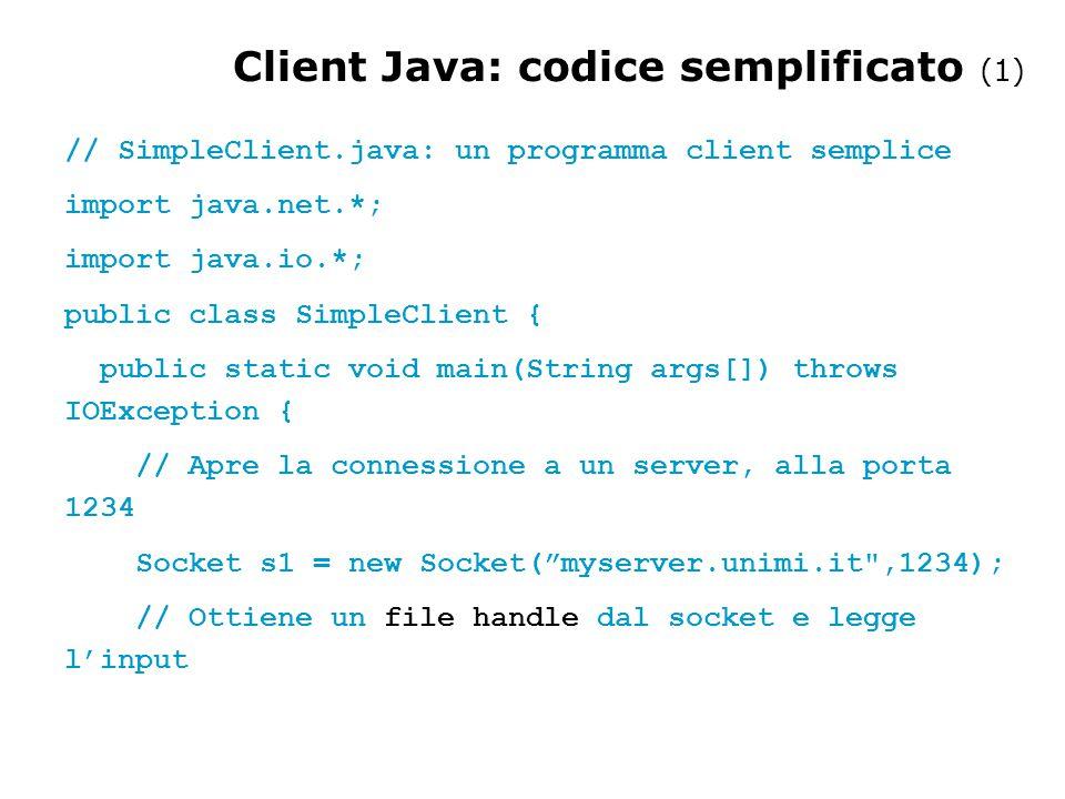 FINE Client Java: codice semplificato (2) InputStream s1In = s1.getInputStream(); DataInputStream dis = new DataInputStream(s1In); String st = new String (dis.readUTF()); System.out.println(st); // Alla fine, chiude la connessione e esce dis.close(); s1In.close(); s1.close(); }