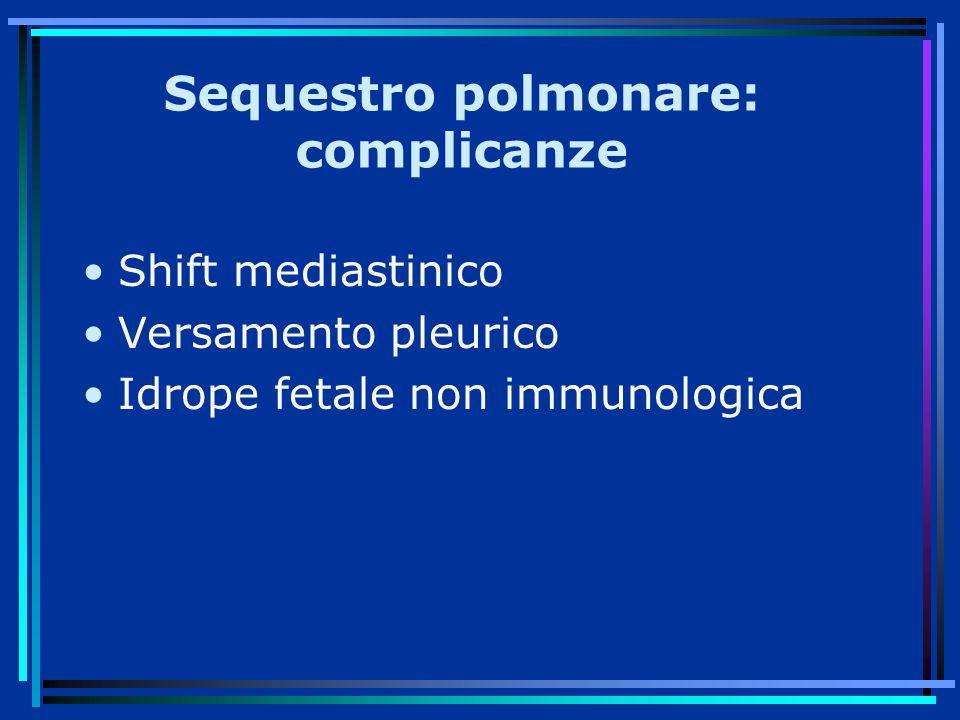 Sequestro polmonare: complicanze Shift mediastinico Versamento pleurico Idrope fetale non immunologica
