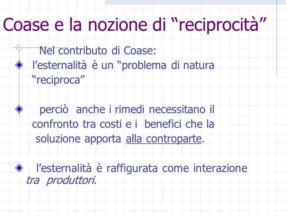 """Coase e la nozione di """"reciprocità"""" Nel contributo di Coase: l'esternalità è un """"problema di natura """"reciproca"""" perciò anche i rimedi necessitano il c"""