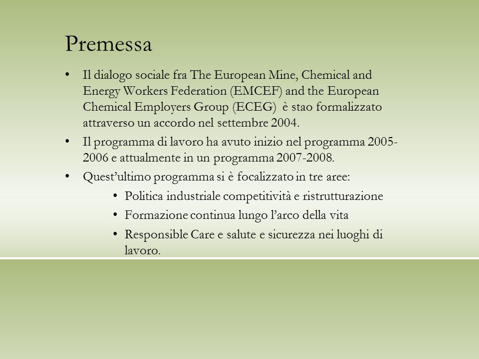 Premessa Il dialogo sociale fra The European Mine, Chemical and Energy Workers Federation (EMCEF) and the European Chemical Employers Group (ECEG) è stao formalizzato attraverso un accordo nel settembre 2004.