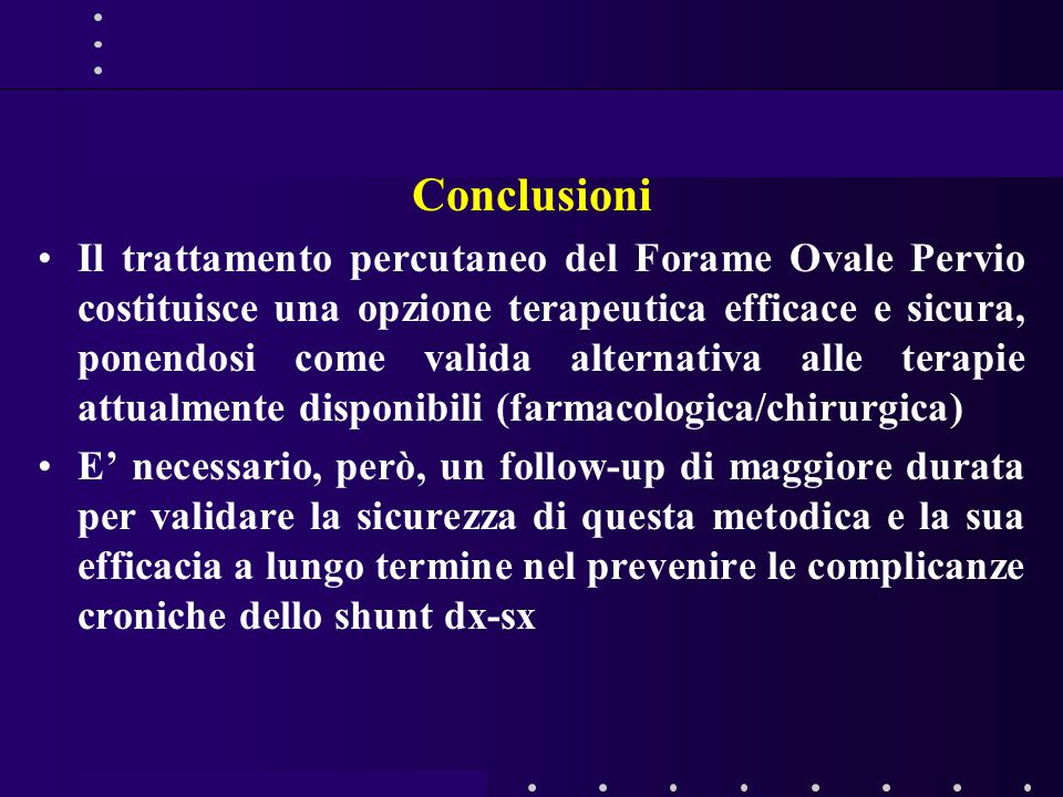 Conclusioni Il trattamento percutaneo del Forame Ovale Pervio costituisce una opzione terapeutica efficace e sicura, ponendosi come valida alternativa