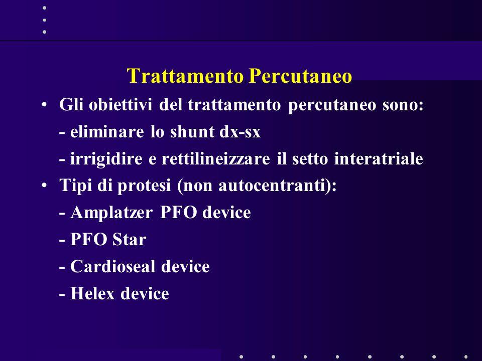Trattamento Percutaneo Gli obiettivi del trattamento percutaneo sono: - eliminare lo shunt dx-sx - irrigidire e rettilineizzare il setto interatriale Tipi di protesi (non autocentranti): - Amplatzer PFO device - PFO Star - Cardioseal device - Helex device