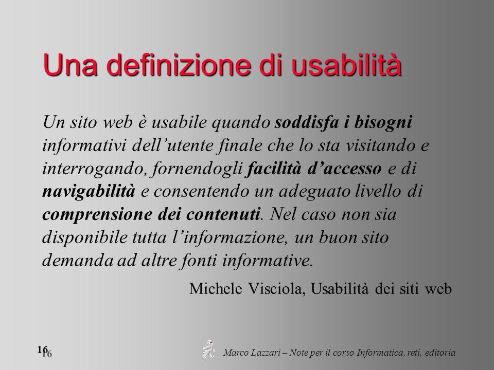 Marco Lazzari – Note per il corso Informatica, reti, editoria 16 Una definizione di usabilità Un sito web è usabile quando soddisfa i bisogni informat