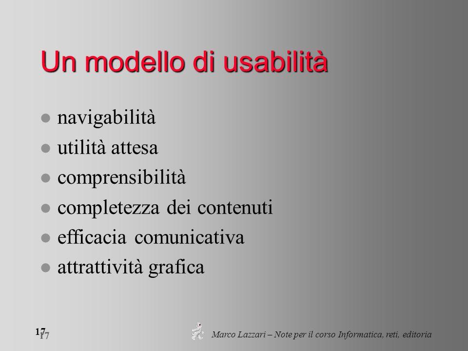 Marco Lazzari – Note per il corso Informatica, reti, editoria 17 Un modello di usabilità l navigabilità l utilità attesa l comprensibilità l completez