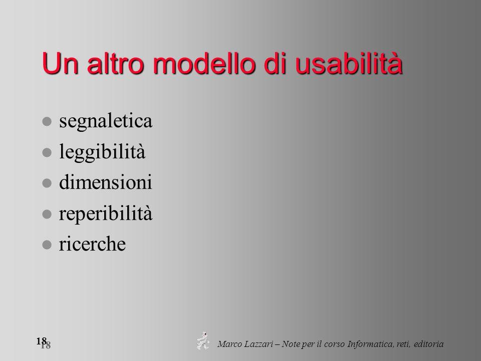 Marco Lazzari – Note per il corso Informatica, reti, editoria 18 Un altro modello di usabilità l segnaletica l leggibilità l dimensioni l reperibilità