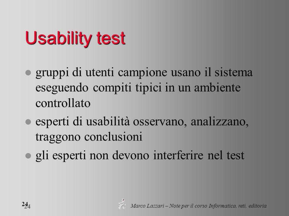 Marco Lazzari – Note per il corso Informatica, reti, editoria 24 Usability test l gruppi di utenti campione usano il sistema eseguendo compiti tipici