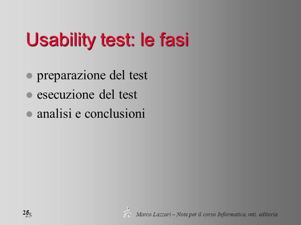 Marco Lazzari – Note per il corso Informatica, reti, editoria 25 Usability test: le fasi l preparazione del test l esecuzione del test l analisi e con