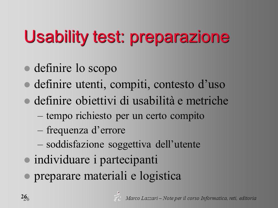 Marco Lazzari – Note per il corso Informatica, reti, editoria 26 Usability test: preparazione l definire lo scopo l definire utenti, compiti, contesto