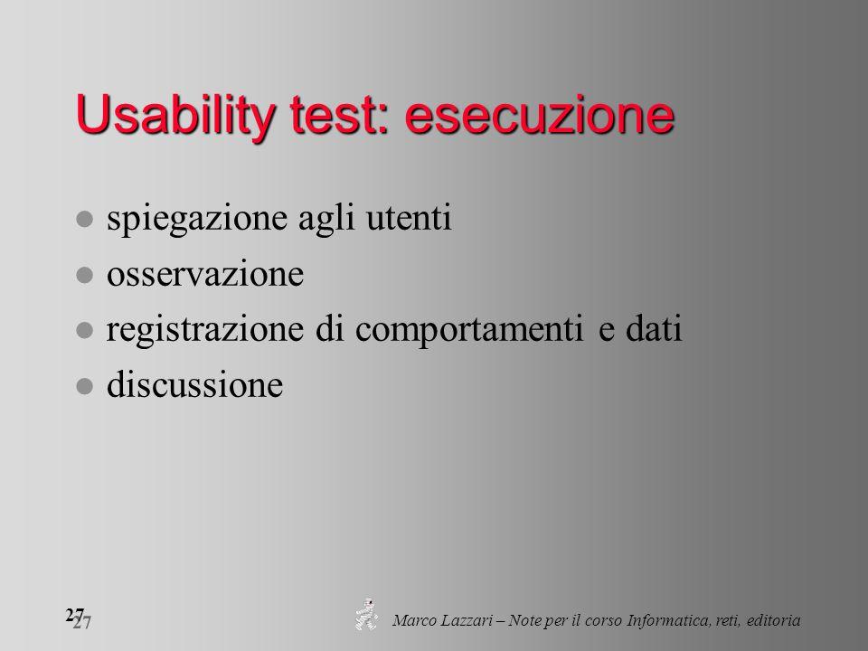 Marco Lazzari – Note per il corso Informatica, reti, editoria 27 Usability test: esecuzione l spiegazione agli utenti l osservazione l registrazione d