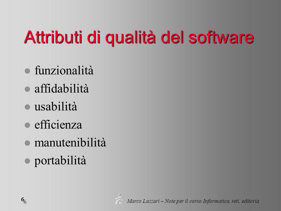 Marco Lazzari – Note per il corso Informatica, reti, editoria 6 6 Attributi di qualità del software l funzionalità l affidabilità l usabilità l effici