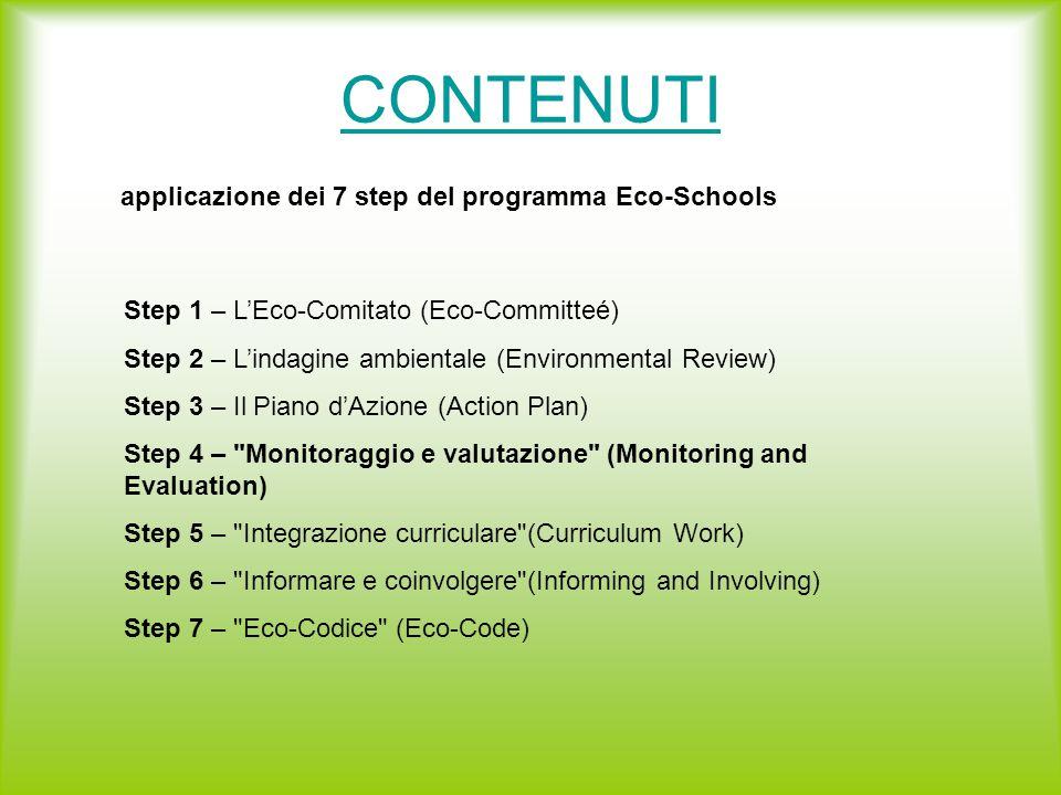 CONTENUTI applicazione dei 7 step del programma Eco-Schools Step 1 – L'Eco-Comitato (Eco-Committeé) Step 2 – L'indagine ambientale (Environmental Review) Step 3 – Il Piano d'Azione (Action Plan) Step 4 – Monitoraggio e valutazione (Monitoring and Evaluation) Step 5 – Integrazione curriculare (Curriculum Work) Step 6 – Informare e coinvolgere (Informing and Involving) Step 7 – Eco-Codice (Eco-Code)