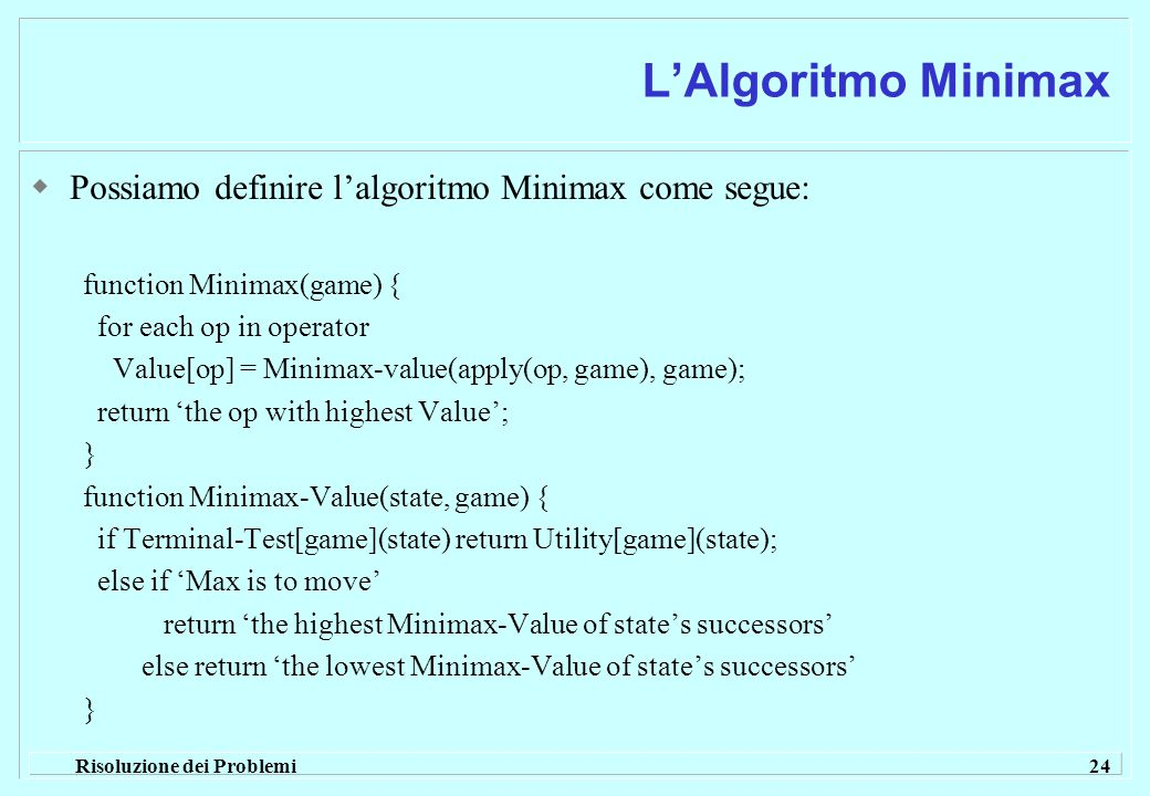 Risoluzione dei Problemi 24 L'Algoritmo Minimax  Possiamo definire l'algoritmo Minimax come segue: function Minimax(game) { for each op in operator Value[op] = Minimax-value(apply(op, game), game); return 'the op with highest Value'; } function Minimax-Value(state, game) { if Terminal-Test[game](state) return Utility[game](state); else if 'Max is to move' return 'the highest Minimax-Value of state's successors' else return 'the lowest Minimax-Value of state's successors' }