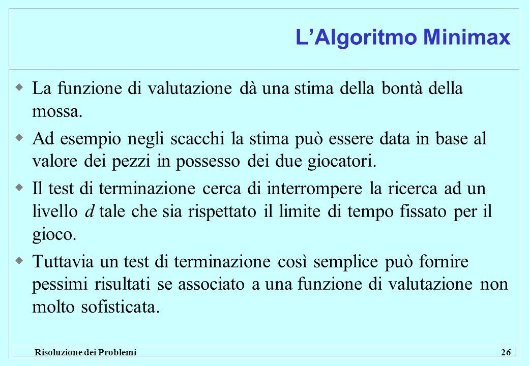 Risoluzione dei Problemi 26 L'Algoritmo Minimax  La funzione di valutazione dà una stima della bontà della mossa.