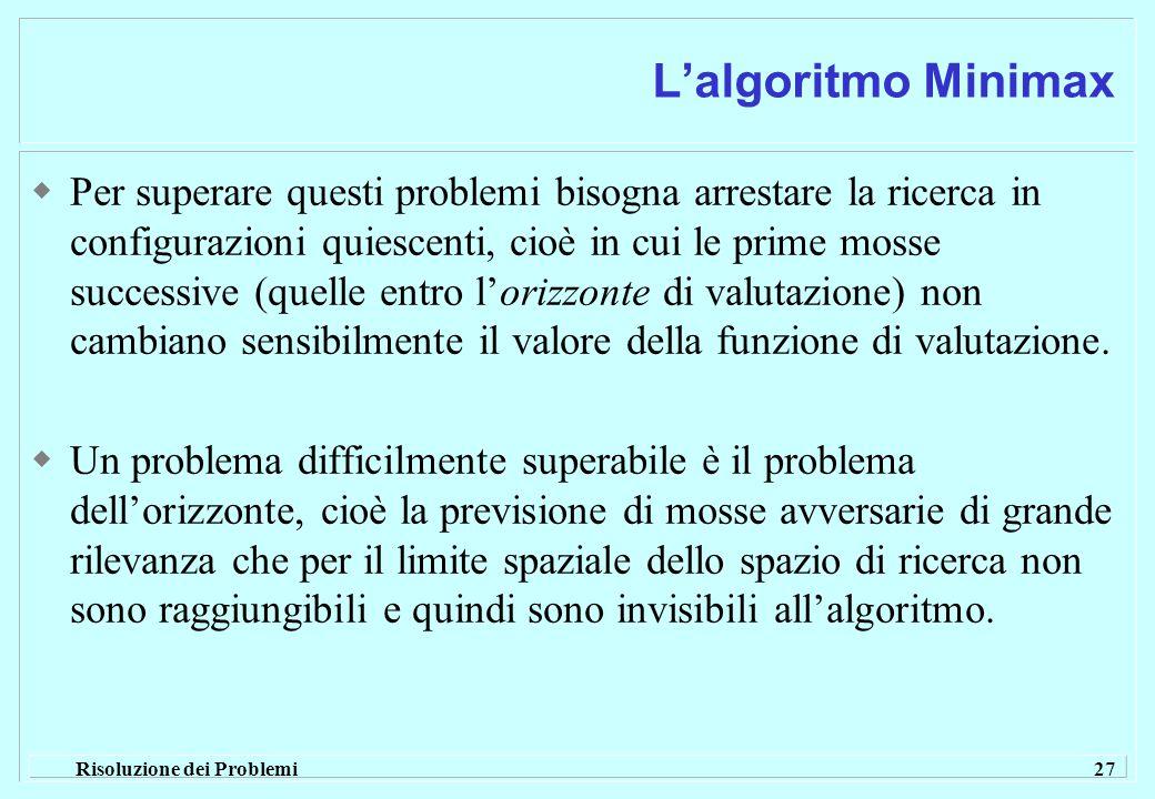 Risoluzione dei Problemi 27 L'algoritmo Minimax  Per superare questi problemi bisogna arrestare la ricerca in configurazioni quiescenti, cioè in cui le prime mosse successive (quelle entro l'orizzonte di valutazione) non cambiano sensibilmente il valore della funzione di valutazione.