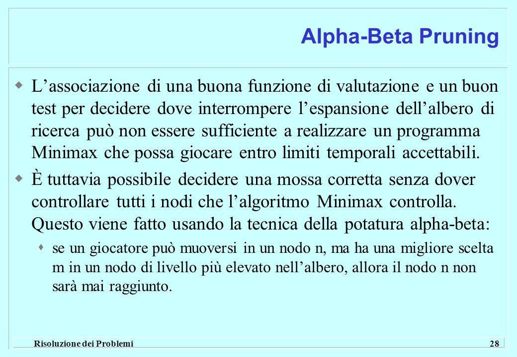 Risoluzione dei Problemi 28 Alpha-Beta Pruning  L'associazione di una buona funzione di valutazione e un buon test per decidere dove interrompere l'espansione dell'albero di ricerca può non essere sufficiente a realizzare un programma Minimax che possa giocare entro limiti temporali accettabili.
