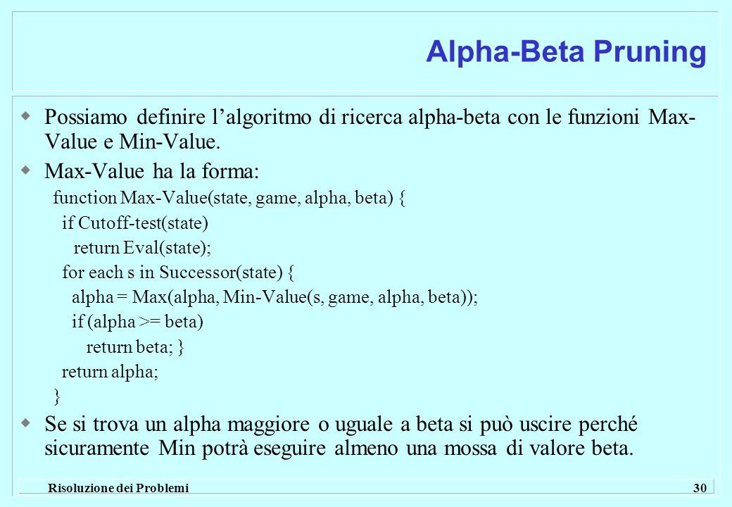 Risoluzione dei Problemi 30 Alpha-Beta Pruning  Possiamo definire l'algoritmo di ricerca alpha-beta con le funzioni Max- Value e Min-Value.
