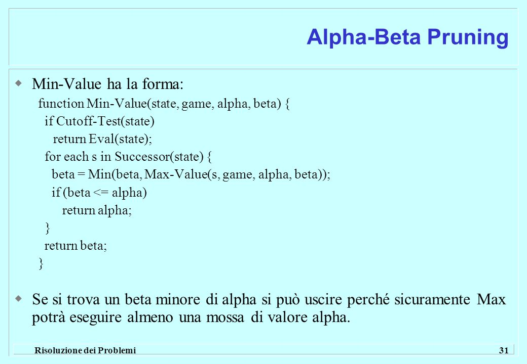 Risoluzione dei Problemi 31 Alpha-Beta Pruning  Min-Value ha la forma: function Min-Value(state, game, alpha, beta) { if Cutoff-Test(state) return Eval(state); for each s in Successor(state) { beta = Min(beta, Max-Value(s, game, alpha, beta)); if (beta <= alpha) return alpha; } return beta; }  Se si trova un beta minore di alpha si può uscire perché sicuramente Max potrà eseguire almeno una mossa di valore alpha.